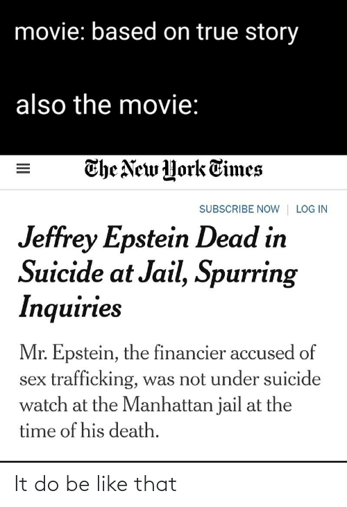 Suicide Watch: movie: based on true story  also the movie:  The New York Times  LOG IN  SUBSCRIBE NOW  Jeffrey Epstein Dead in  Suicide at Jail, Spurring  Inquiries  Mr. Epstein, the financier accused of  sex trafficking, was not under suicide  watch at the Manhattan jail at the  time of his death.  II It do be like that