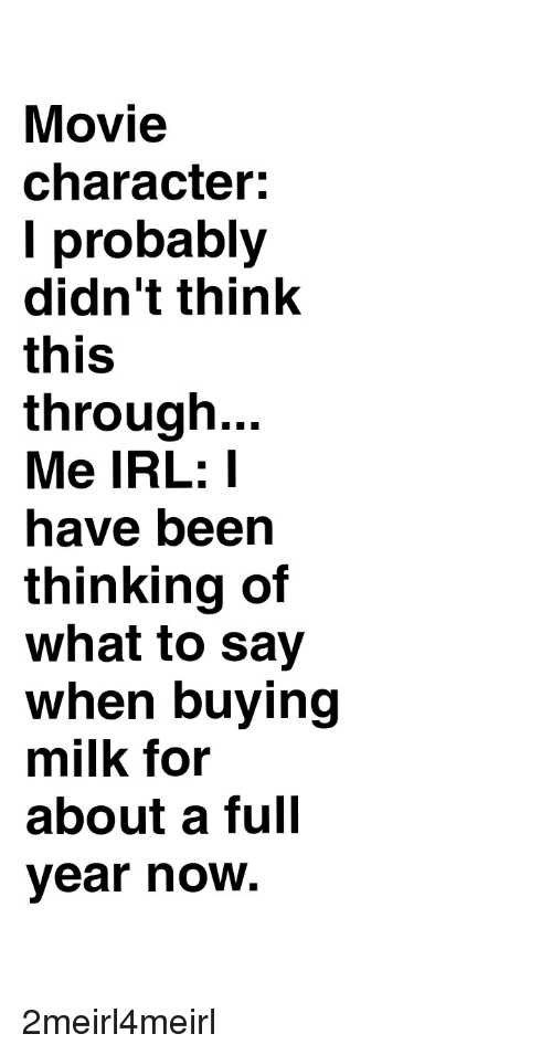 Movie, Irl, and Me IRL: Movie  character:  I probably  didn't think  this  through...  Me IRL: I  have been  thinking of  what to say  when buying  milk for  about a full  ear now