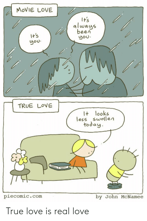 Love Is: MOVIE LOVE  It's  always  been  you.  It's  you.  TRUE LOVE  I+ looks  less swollen  today.  piecomic.com  by John MCNamee True love is real love