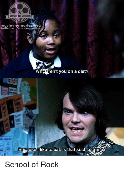 School of Rock: movie memorie  twitter.com/moviememo  Why aren't you on a diet?  Because  like to eat. Is that such a crime2 School of Rock