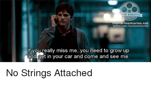 no string attached: MOVIE MEMORIES  movie-memories net  twitter.com/movie memories  If you really miss me, you need to grow up  and get in your car and come and see me No Strings Attached
