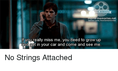 no string attached: MOVIE MEMORIES  movie-memories.net  twitter.com/moviememories  If you really miss me, you need to grow up  and get in your car and come and see me No Strings Attached