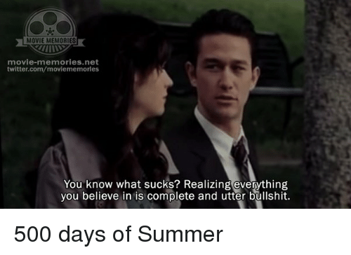 What Suck: MOVIE MEMORIES  movie-memories.net  twitter.com/moviememorles  You know what sucks? Realizing everything  you believe in is complete and utter bullshit. 500 days of Summer