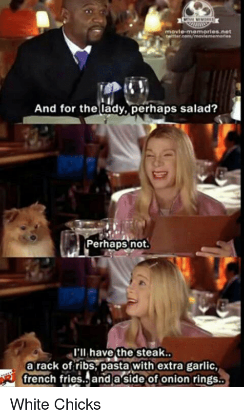 Onion Ring: movie memories net  And for the lady, perhaps salad?  Perhaps not  I'll have the steak.  a rack of ribs, pasta with extra garlic,  french fries. and a side of onion rings.. White Chicks