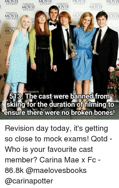 Memes, 🤖, and Nationals: MOVIE  MOVIE  AWARDS  NATIONAL  AWARDS  NATIONAL  AWARDS nONAL  MOV  AWARDS  MOVIE  MOVIE  WARDS  AWARDS  NATIONAL  MON  MOVIE  AWARDS  NATION  AWA  513 The cast were banned from  skiing for the duration offilming to  ensure there were no broken bones! Revision day today, it's getting so close to mock exams! Qotd - Who is your favourite cast member? Carina Mae x Fc - 86.8k @maelovesbooks @carinapotter