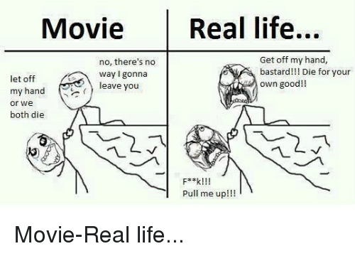 Life, Good, and Movie: Movie Real life...  no, there's no  way I gonna  leave you  Get off my hand,  bastard!!! Die for your  let off  my hand  or we  both die  own good!!  Pull me up!!!