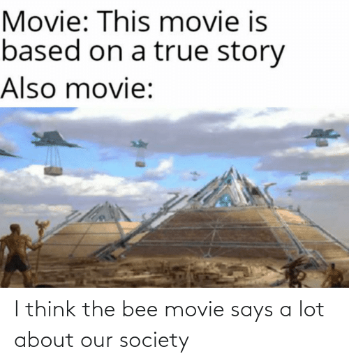 the bee movie: Movie: This movie is  based on a true story  Also movie: I think the bee movie says a lot about our society
