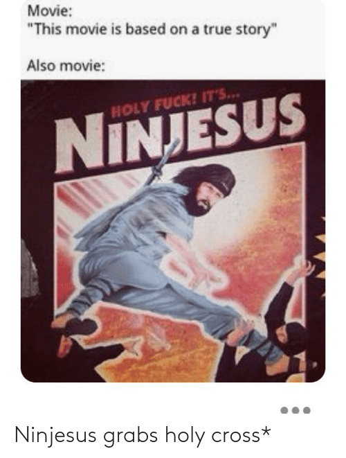 "Fuck Its: Movie:  ""This movie is based on a true story""  Also movie:  HOLY FUCK! IT'S..  NINJESUS Ninjesus grabs holy cross*"