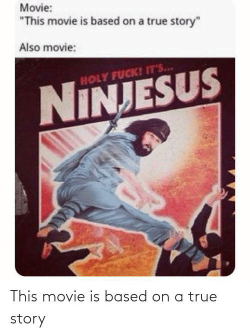 "Fuck Its: Movie:  ""This movie is based on a true story""  Also movie:  HOLY FUCK! IT'S..  NINJESUS This movie is based on a true story"
