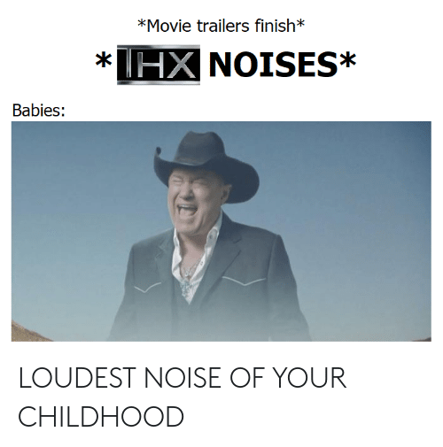 movie trailers: *Movie trailers finish*  HX NOISES*  *  Babies: LOUDEST NOISE OF YOUR CHILDHOOD