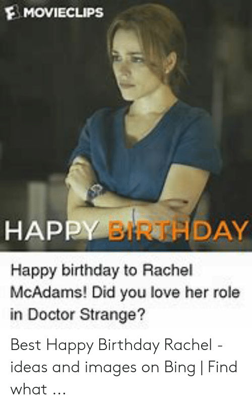 Happy Birthday Rachel Meme: MOVIECLIPS  HAPPY BIR HDAY  Happy birthday to Rachel  McAdams! Did you love her role  in Doctor Strange? Best Happy Birthday Rachel - ideas and images on Bing | Find what ...