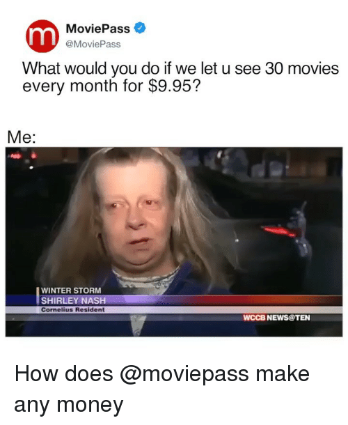 winter storm: MoviePass  @MoviePass  What would you do if we let u see 30 movies  every month for $9.95?  Me:  WINTER STORM  SHIRLEY NASH  Cornelius Resident  WCCB NEWS@TEN How does @moviepass make any money