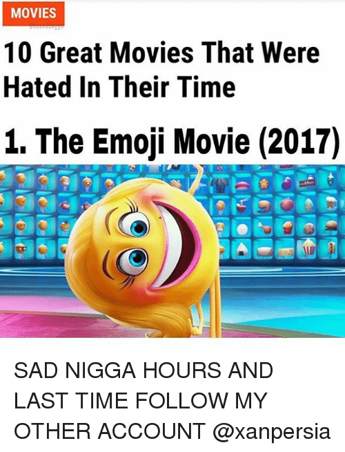 Emoji, Memes, and Movies: MOVIES  10 Great Movies That Were  Hated In Their Time  1. The Emoji Movie (2017) SAD NIGGA HOURS AND LAST TIME FOLLOW MY OTHER ACCOUNT @xanpersia