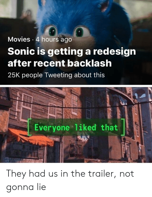 tweeting: Movies 4 hours ago  Sonic is getting a redesign  after recent backlash  25K people Tweeting about this  Everyone liked that They had us in the trailer, not gonna lie