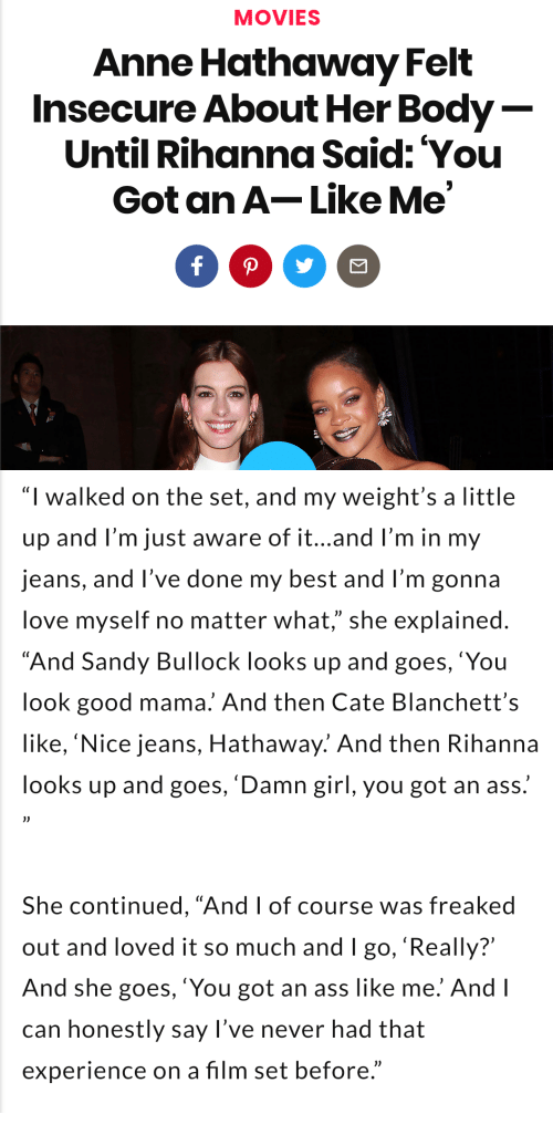 """You Look Good: MOVIES  Anne Hathaway Felt  Insecure About Her Body  Until Rihanna Said: You  Got an A-Like Me   """"I walked on the set, and my weight's a little  up and l'm just aware of it...and l'm in my  jeans, and l've done my best and I'm gonna  love myself no matter what,"""" she explained  """"And Sandy Bullock looks up and goes,'You  look good mama. And then Cate Blanchett's  like, 'Nice jeans, Hathaway.' And then Rihanna  looks up and goes, 'Damn girl, you got an ass.  She continued, """"And I of course was freaked  out and loved it so much and I go, 'Really?'  And she goes, 'You got an ass like me. And l  can honestly say l've never had that  experience on a film set before."""""""