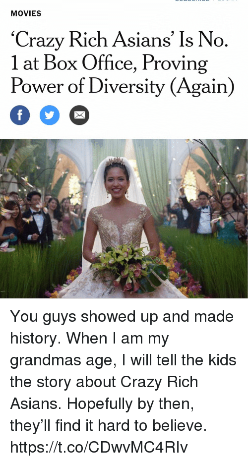 Crazy, Memes, and Movies: MOVIES  'Crazy Rich Asians' Is No  1 at Box Office, Proving  Power of Diversity (Again) You guys showed up and made history. When I am my grandmas age, I will tell the kids the story about Crazy Rich Asians. Hopefully by then, they'll find it hard to believe. https://t.co/CDwvMC4RIv