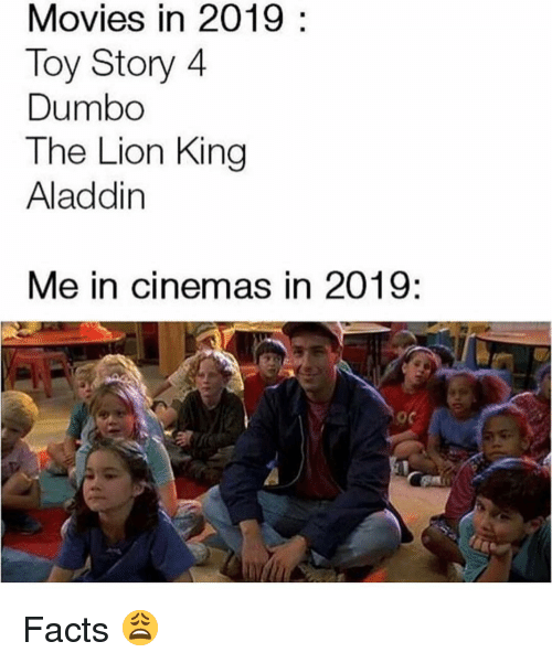 Aladdin, Facts, and Memes: Movies in 2019:  Toy Story 4  Dumbo  The Lion King  Aladdin  Me in cinemas in 2019: Facts 😩