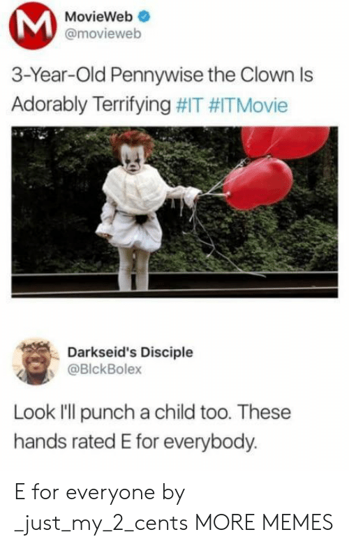 my 2: MovieWeb  @movieweb  3-Year-Old Pennywise the Clown Is  Adorably Terrifying #IT #ITMovie  Darkseid's Disciple  @BlckBolex  Look I'll punch a child too. These  hands rated E for everybody. E for everyone by _just_my_2_cents MORE MEMES
