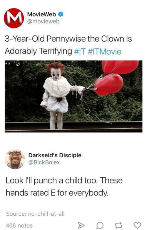 Chill, No Chill, and Old: MovieWeb  @movieweb  3-Year-Old Pennywise the Clown Is  Adorably Terrifying #IT #ITMovie  Darkseid's Disciple  @BlckBolex  Look l'll punch a child too. These  hands rated E for everybody.  Source: no-chill-at-all  406 notes