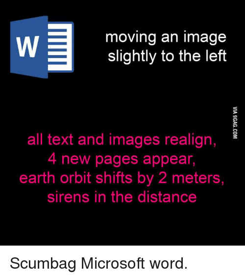 🤖: moving an image  slightly to the left  all text and images realign,  4 new pages appear,  earth orbit shifts by 2 meters,  sirens in the distance Scumbag Microsoft word.