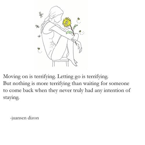 moving on: Moving on is terrifying. Letting go is terrifying.  But nothing is more terrifying than waiting for someone  to come back when they never truly had any intention of  staying  -iuansen dizon