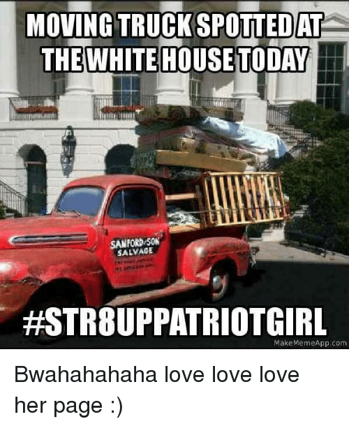 Make Meme App: MOVING TRUCKSPOTTEDATE  THE WHITE HOUSE TODAY  SANFORD  SALVAGE  #STR8UPPATRIOTGIRL  Make Meme App com Bwahahahaha love love love her page :)