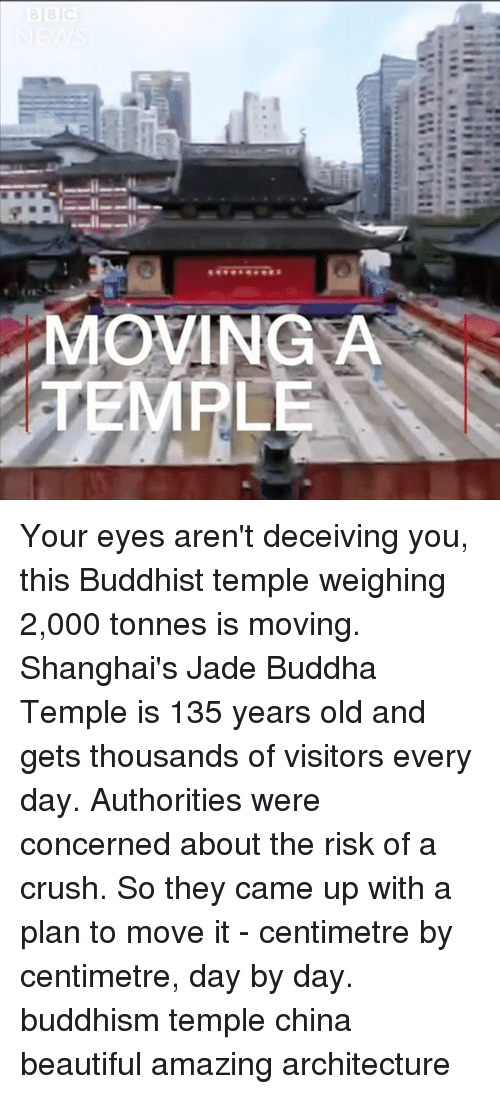 Buddhism: MOVINGA  EMPLE Your eyes aren't deceiving you, this Buddhist temple weighing 2,000 tonnes is moving. Shanghai's Jade Buddha Temple is 135 years old and gets thousands of visitors every day. Authorities were concerned about the risk of a crush. So they came up with a plan to move it - centimetre by centimetre, day by day. buddhism temple china beautiful amazing architecture