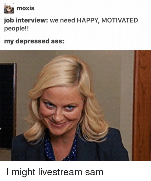 Ass, Job Interview, and Memes: moxis  job interview: we need HAPPY, MOTIVATED  people!!  my depressed ass: I might livestream ≪sam≫