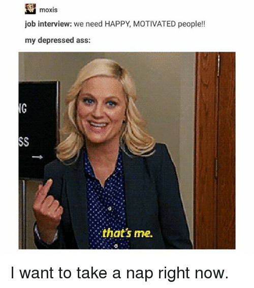 Ass, Ironic, and Job Interview: moxis  job interview: we need HAPPY, MOTIVATED people!!  my depressed ass:  that's me. I want to take a nap right now.