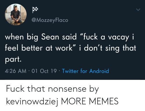 "Big Sean: @MozzeyFlaco  when big Sean said ""fuck a vacay i  feel better at work"" i don't sing that  part.  4:26 AM 01 Oct 19 Twitter for Android Fuck that nonsense by kevinowdziej MORE MEMES"