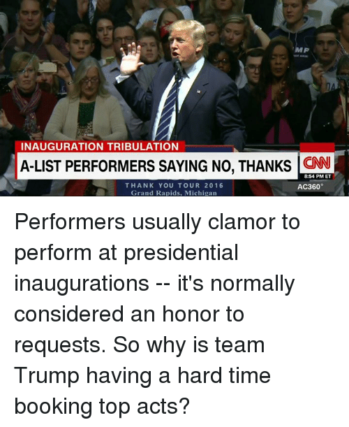 Memes, Michigan, and Grand: MP  INAUGURATION TRIBULATION  A-LIST PERFORMERS SAYING NO, THANKS  LCNN i  8:54 PM ET  THANK YOU TOUR 2016  AC360°  Grand Rapids. Michigan Performers usually clamor to perform at presidential inaugurations -- it's normally considered an honor to requests. So why is team Trump having a hard time booking top acts?