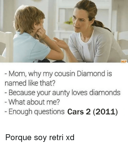 Cars, Diamond, and Cars 2: MP  Mom, why my cousin Diamond is  Because your aunty loves diamonds  Enough questions Cars 2 (2011)  named like that?  - What about me? <p>Porque soy retri xd</p>