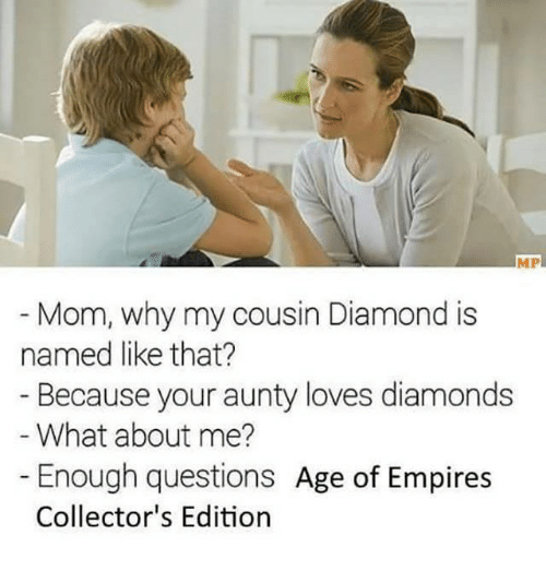 Empire: MP  Mom, why my cousin Diamond is  named like that?  Because your aunty loves diamonds  What about me?  Enough questions  Age of Empires  Collector's Edition