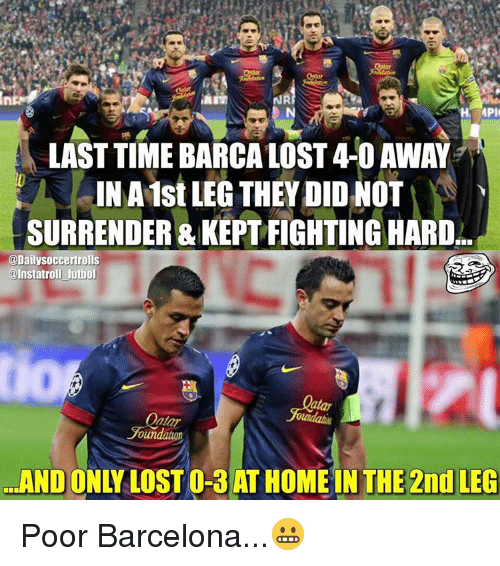 Surrend: MPI  LAST TIME BARCA LOST4-0 AWAY  INA1st LEG THEY DID NOT  SURRENDER & ARD  @Dailysoccertrolls  @Instatroll futbol  oundatuon  THE 2nd LEG  AND Poor Barcelona...😬