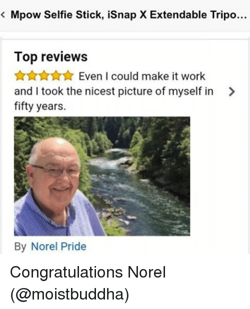 Memes, Selfie, and Selfie Stick: Mpow Selfie Stick, isnap X Extendable Tripo...  Top reviews  Even I could make it work  and I took the nicest picture of myself in  fifty years.  By Norel Pride Congratulations Norel (@moistbuddha)