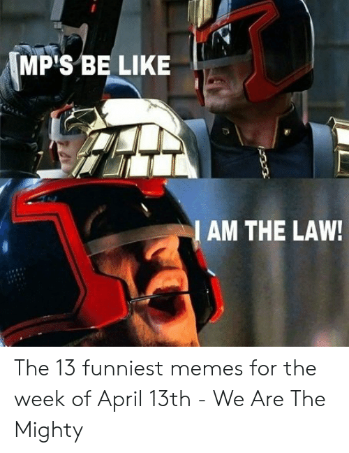 13 Funniest: MP'S BE LIKE  AM THE LAW! The 13 funniest memes for the week of April 13th - We Are The Mighty