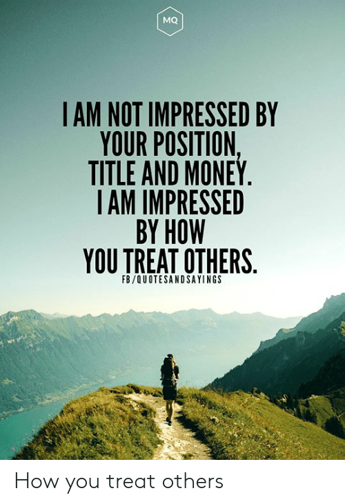not impressed: MQ  IAM NOT IMPRESSED BY  YOUR POSITION,  TITLE AND MONEY.  IAM IMPRESSED  BY HOW  YOU TREAT OTHERS  FB/QUOTESANDSAYINGS How you treat others