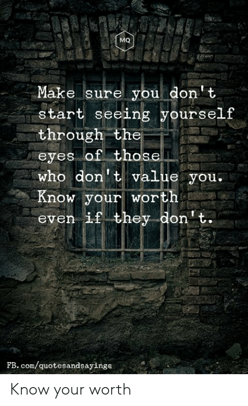 fb.com: MQ  Make sure you don't  start seeing yourself  through the  eyes of those  who don't value you.  Know your worth  even if they don't.  FB. com/quotesandsayings Know your worth