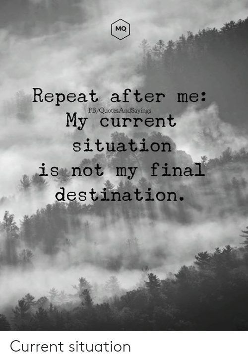 Final Destination: MQ  Repeat after me:  My current  FB/QuotesAndSayings  situation  is not my final  destination. Current situation