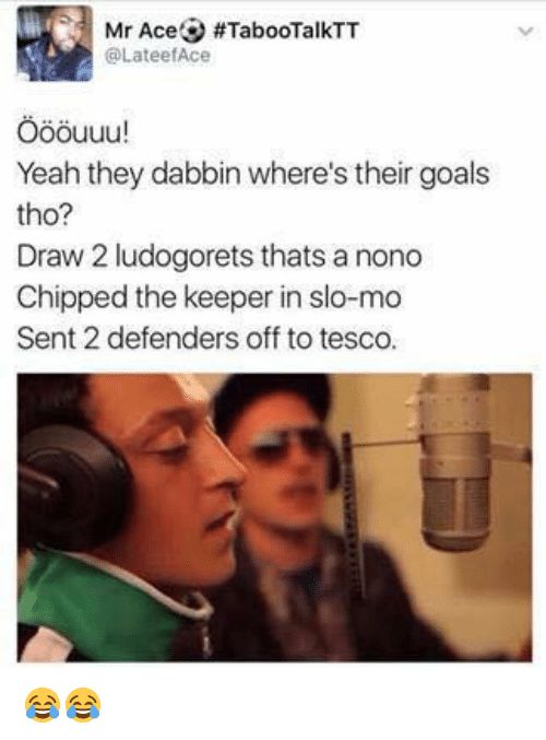 Dabbin': Mr Ace #TabooTalkTT  @Lateef Ace  Yeah they dabbin where's their goals  tho?  Draw 2 ludogorets thats a nono  Chipped the keeper in slo-mo  Sent 2 defenders off to tesco. 😂😂