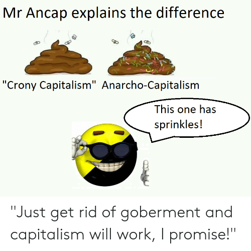 """Anarcho-Capitalism: Mr Ancap explains the difference  """"Crony Capitalism"""" Anarcho-Capitalism  This one has  sprinkles! """"Just get rid of goberment and capitalism will work, I promise!"""""""