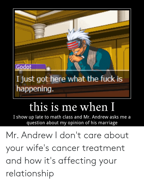 Cancer: Mr. Andrew I don't care about your wife's cancer treatment and how it's affecting your relationship