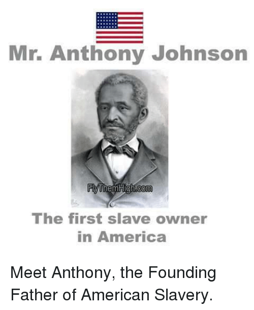 America, Memes, and American: Mr. Anthony Johnson  Them High Com  The first slave owner  in America Meet Anthony, the Founding Father of American Slavery.