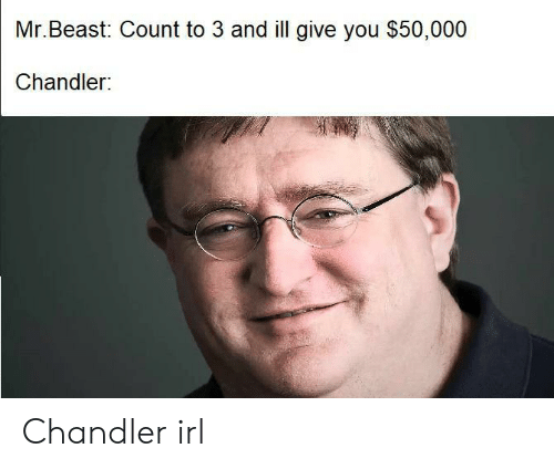 chandler: Mr.Beast: Count to 3 and ill give you $50,000  Chandler: Chandler irl