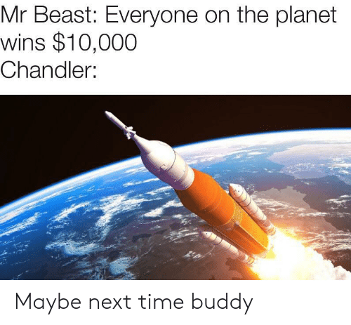 chandler: Mr Beast: Everyone on the planet  wins $10,000  Chandler: Maybe next time buddy