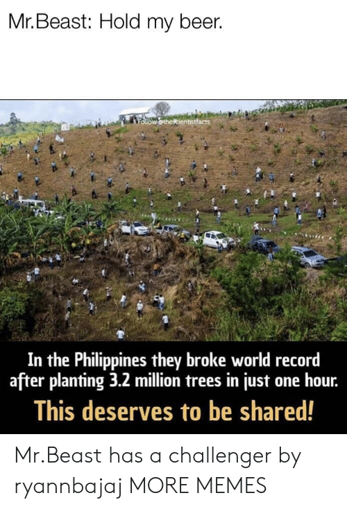 Philippines: Mr. Beast: Hold my beer.  In the Philippines they broke world record  after planting 3.2 million trees in just one hour.  This deserves to be shared! Mr.Beast has a challenger by ryannbajaj MORE MEMES