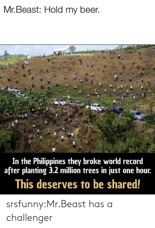 hold my beer: Mr. Beast: Hold my beer.  In the Philippines they broke world record  after planting 3.2 million trees in just one hour.  This deserves to be shared! srsfunny:Mr.Beast has a challenger
