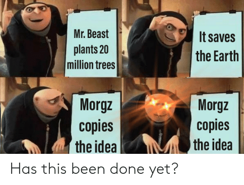 Done Yet: Mr. Beast  It saves  plants 20  million trees  the Earth  Morgz  copies  the idea  Morgz  copies  the idea Has this been done yet?