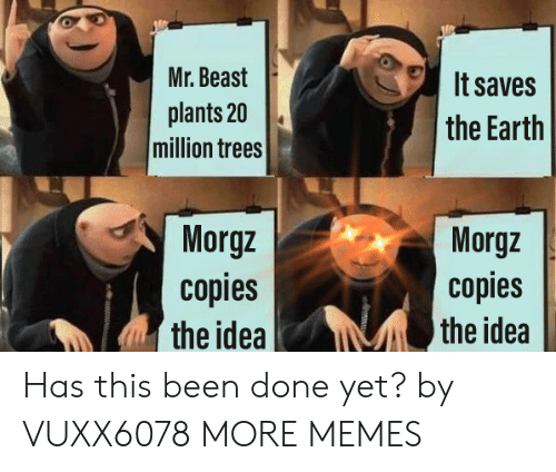 Done Yet: Mr. Beast  It saves  plants 20  million trees  the Earth  Morgz  copies  the idea  Morgz  copies  the idea Has this been done yet? by VUXX6078 MORE MEMES