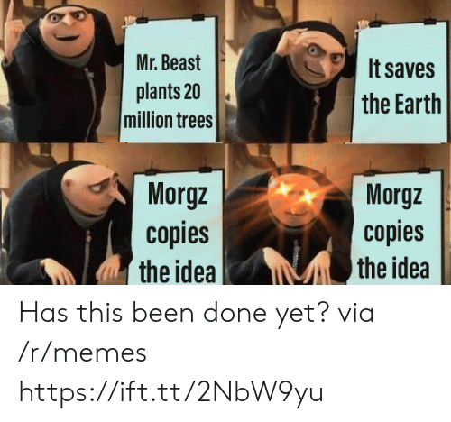 Done Yet: Mr. Beast  It saves  plants 20  million trees  the Earth  Morgz  copies  the idea  Morgz  copies  the idea Has this been done yet? via /r/memes https://ift.tt/2NbW9yu
